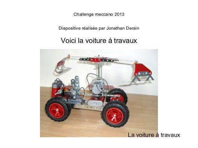 Challenge meccano 2013Diapositive réalisée par Jonathan Derain Voici la voiture à travaux                                 ...