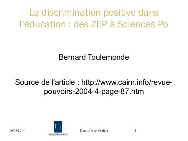 16/04/2014 Domitille de Ferrière 1 La discrimination positive dans l'éducation : des ZEP à Sciences Po Bernard Toulemonde ...