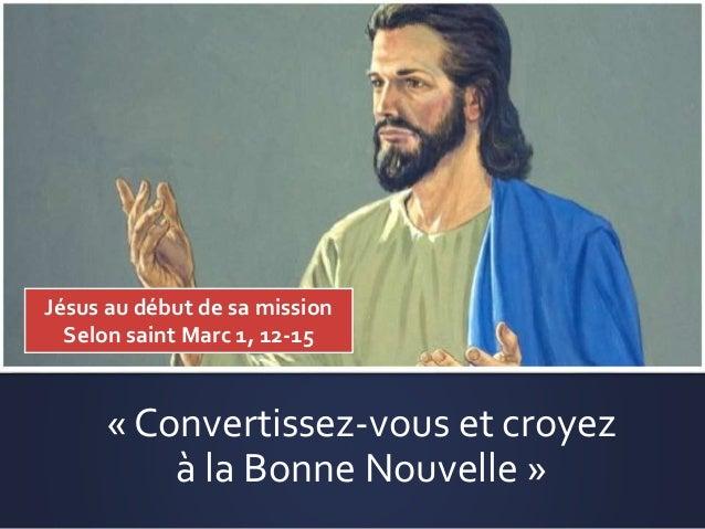 « Convertissez-vous et croyez à la Bonne Nouvelle » Jésus au début de sa mission Selon saint Marc 1, 12-15