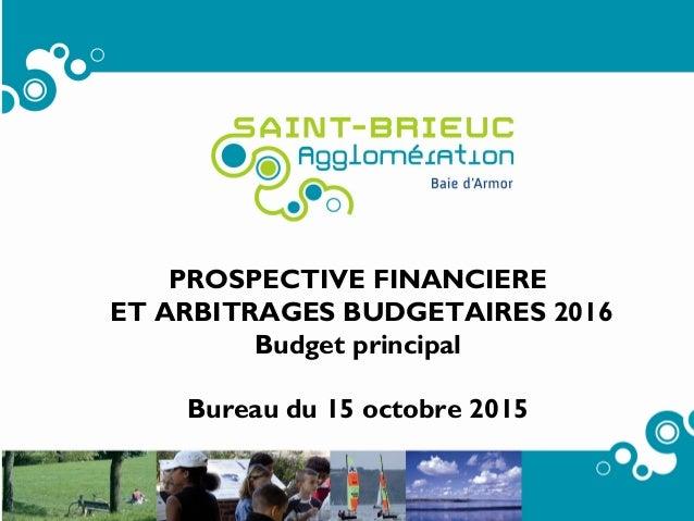 1 PROSPECTIVE FINANCIERE ET ARBITRAGES BUDGETAIRES 2016 Budget principal Bureau du 15 octobre 2015