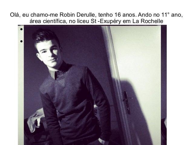 Olá, eu chamo-me Robin Derulle, tenho 16 anos. Ando no 11° ano, área científica, no liceu St -Exupéry em La Rochelle ● ●