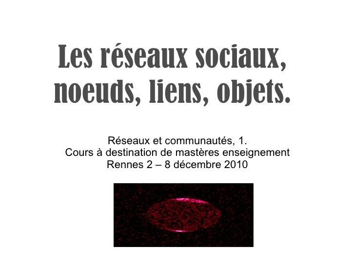 Les réseaux sociaux, noeuds, liens, objets. Réseaux et communautés, 1. Cours à destination de mastères enseignement Rennes...
