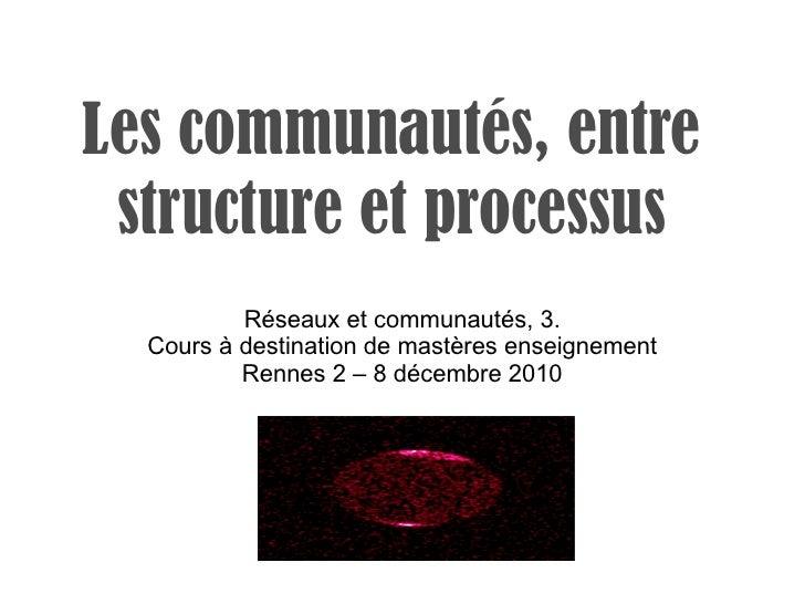 Les communautés, entre structure et processus Réseaux et communautés, 3. Cours à destination de mastères enseignement Renn...