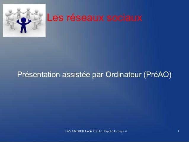 Les réseaux sociauxPrésentation assistée par Ordinateur (PréAO)             LAVANDIER Lucie C2i L1 Psycho Groupe 4   1