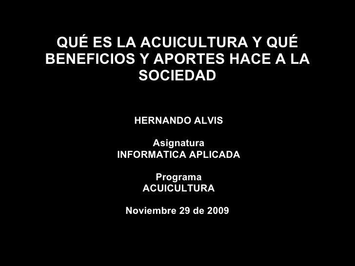 QUÉ ES LA ACUICULTURA Y QUÉ BENEFICIOS Y APORTES HACE A LA SOCIEDAD HERNANDO ALVIS Asignatura INFORMATICA APLICADA Program...