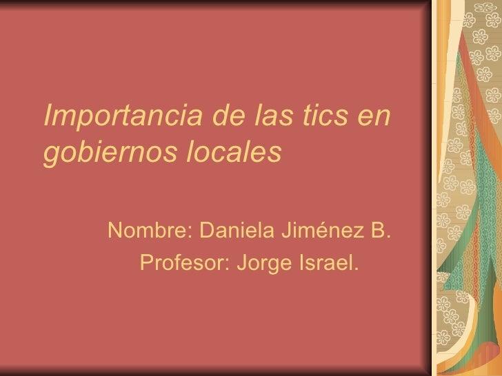 Importancia de las tics en gobiernos locales Nombre: Daniela Jiménez B. Profesor: Jorge Israel.