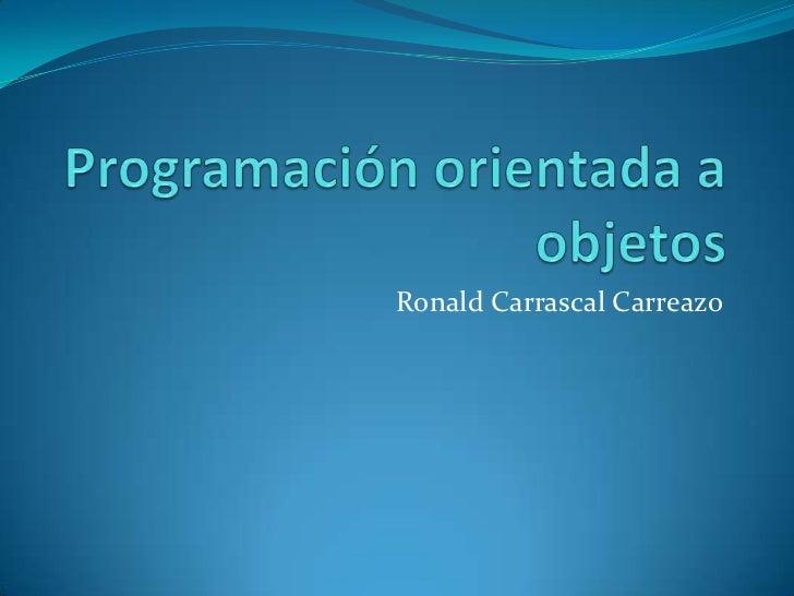 Programación orientada a objetos<br />Ronald Carrascal Carreazo<br />