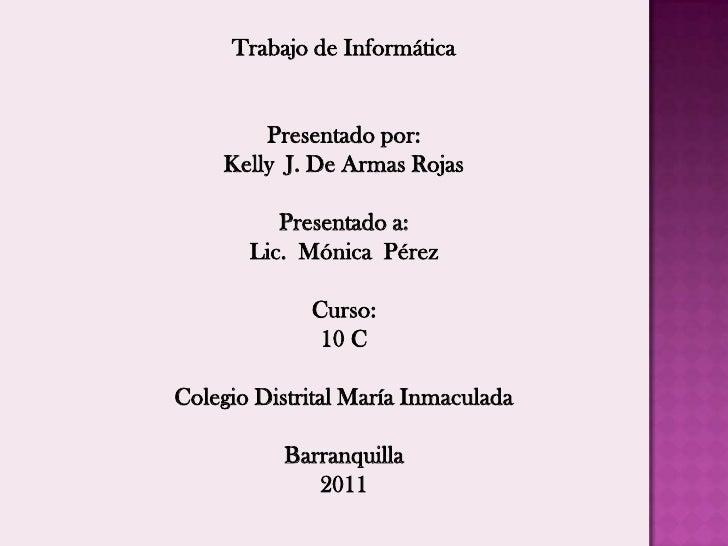 Trabajo de Informática<br />Presentado por:<br />Kelly  J. De Armas Rojas<br />Presentado a: <br />Lic.  Mónica  Pérez <br...