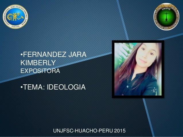UNJFSC-HUACHO-PERU 2015 •FERNANDEZ JARA KIMBERLY EXPOSITORA •TEMA: IDEOLOGIA