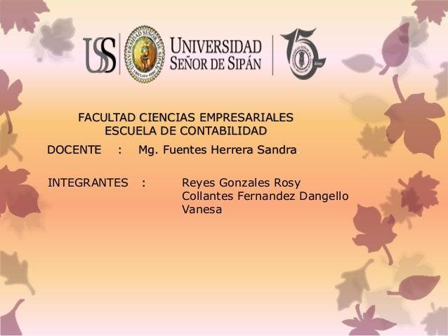 FACULTAD CIENCIAS EMPRESARIALES ESCUELA DE CONTABILIDAD DOCENTE : Mg. Fuentes Herrera Sandra. INTEGRANTES : Reyes Gonzales...