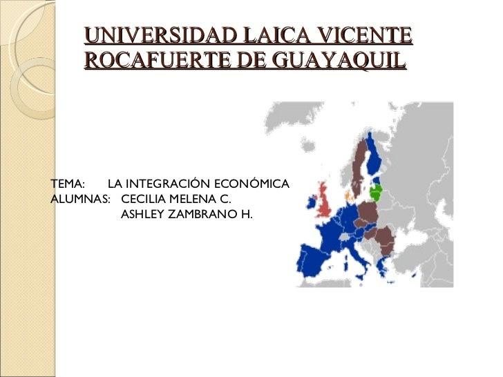 UNIVERSIDAD LAICA VICENTE ROCAFUERTE DE GUAYAQUIL TEMA:   LA INTEGRACIÓN ECONÓMICA ALUMNAS:  CECILIA MELENA C. ASHLEY ZAMB...