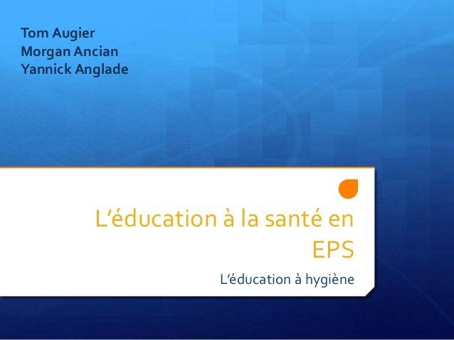 L'éducation à la santé en EPS L'éducation à hygiène Tom Augier Morgan Ancian Yannick Anglade