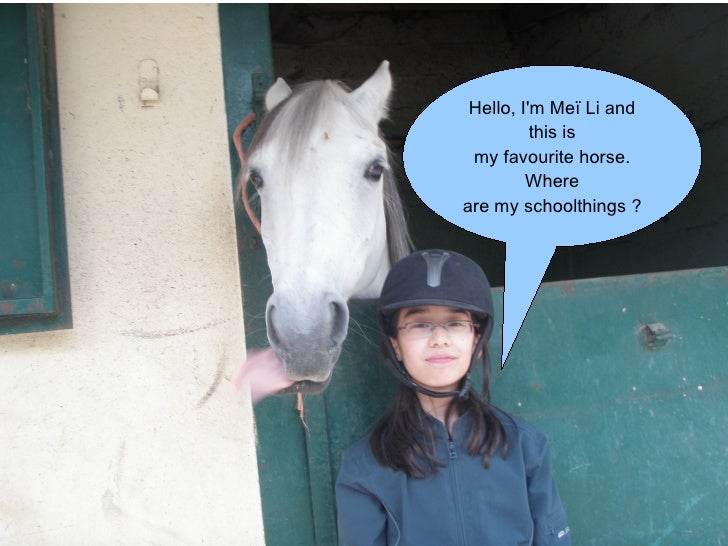Hello, I'm Meï Li and this is my favourite horse. Where are my schoolthings ?