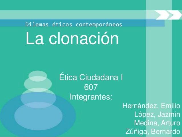 Dilemas éticos contemporáneosLa clonación          Ética Ciudadana I                 607             Integrantes:         ...