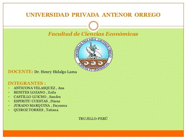 UNIVERSIDAD PRIVADA ANTENOR ORREGO  Facultad de Ciencias Económicas  DOCENTE: Dr. Henry Hidalgo Lama  INTEGRANTES :   ANT...