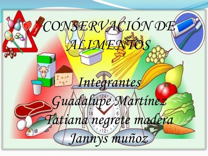 CONSERVACIÓN DE ALIMENTOS<br />Integrantes <br />Guadalupe Martínez<br />Tatiana negrete madera<br />Jannys muñoz <br />