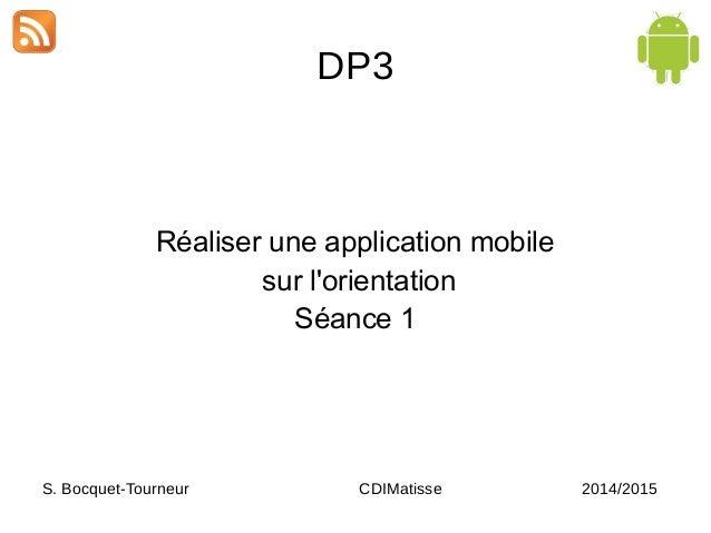 DP3 Réaliser une application mobile sur l'orientation Séance 1 S. Bocquet-Tourneur CDIMatisse 2014/2015
