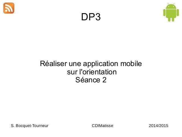 DP3 Réaliser une application mobile sur l'orientation Séance 2 S. Bocquet-Tourneur CDIMatisse 2014/2015