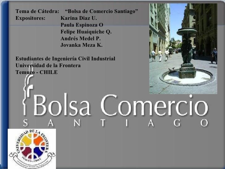 """Tema de Cátedra:  """"Bolsa de Comercio Santiago"""" Expositores: Karina Diaz U. Paula Espinoza O Felipe Huaiquiche Q. Andrés Me..."""