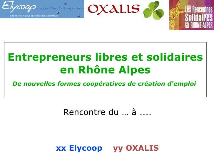 Entrepreneurs libres et solidaires  en Rhône Alpes De nouvelles formes coopératives de création d'emploi  Rencontre du … à...