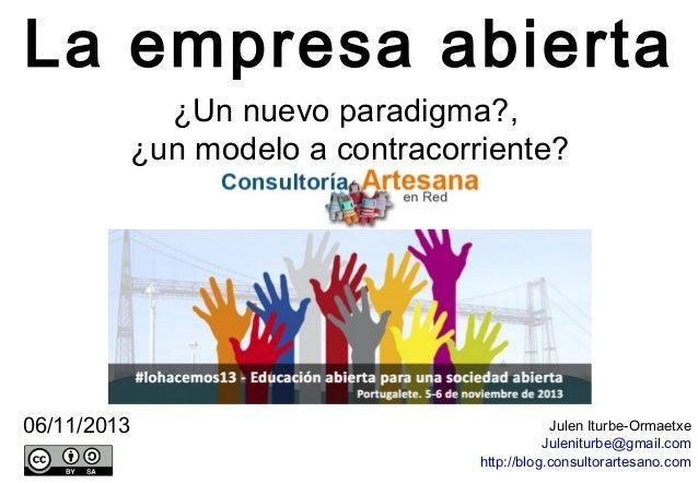 La empresa abierta ¿Un nuevo paradigma?, ¿un modelo a contracorriente?  06/11/2013  Julen Iturbe-Ormaetxe Juleniturbe@gmai...
