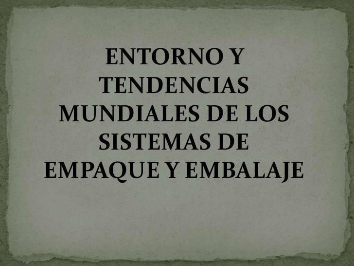 ENTORNO Y    TENDENCIAS  MUNDIALES DE LOS    SISTEMAS DE EMPAQUE Y EMBALAJE