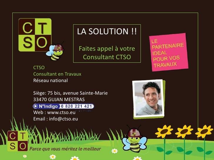 LA SOLUTION !!<br />Faites appel à votre Consultant CTSO<br />CTSO<br />Consultant en Travaux<br />Réseau national<br />Si...