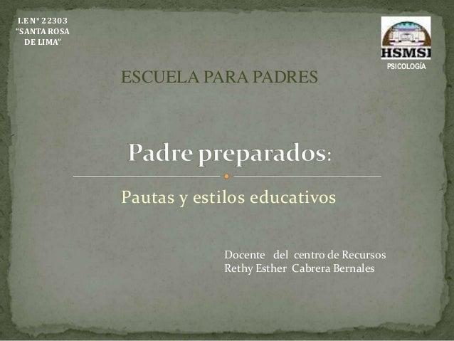 """Pautas y estilos educativos I.E N° 22303 """"SANTA ROSA DE LIMA"""" PSICOLOGÍA ESCUELA PARA PADRES Docente del centro de Recurso..."""