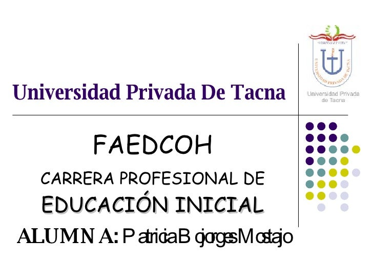 Universidad Privada De Tacna FAEDCOH CARRERA PROFESIONAL DE  EDUCACIÓN INICIAL ALUMNA:  Patricia Bojorges Mostajo