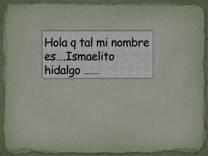 Hola q tal mi nombre es….Ismaelito               hidalgo ……<br />