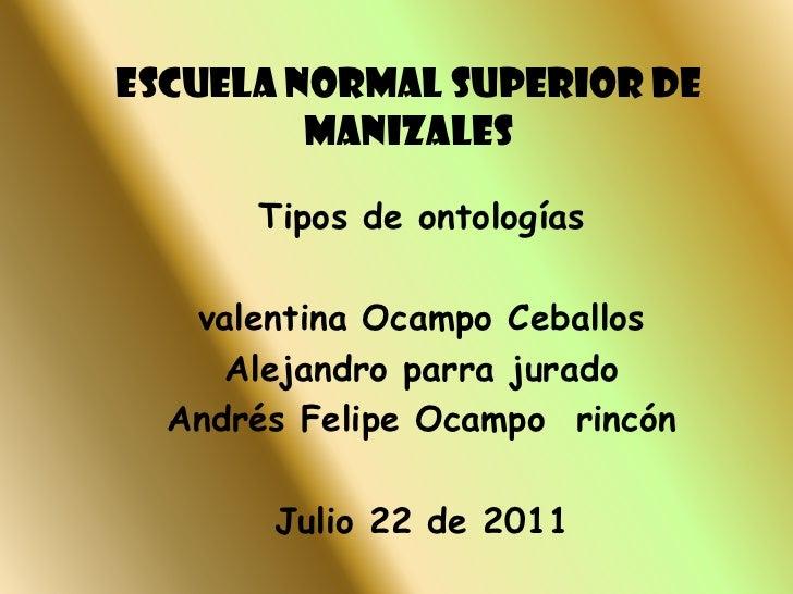 ESCUELA NORMAL SUPERIOR DE MANIZALES <br />Tipos de ontologías <br />valentina Ocampo Ceballos<br />Alejandro parra jurado...