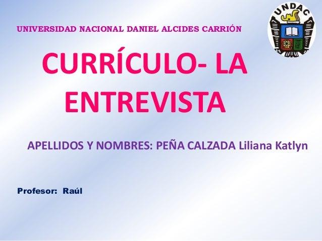 UNIVERSIDAD NACIONAL DANIEL ALCIDES CARRIÓN  CURRÍCULO- LA ENTREVISTA APELLIDOS Y NOMBRES: PEÑA CALZADA Liliana Katlyn  Pr...