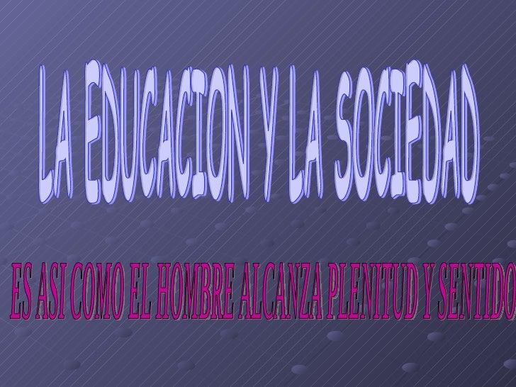 LA EDUCACION Y LA SOCIEDAD ES ASI COMO EL HOMBRE ALCANZA PLENITUD Y SENTIDO