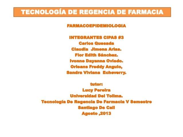 FARMACOEPIDEMIOLOGIA INTEGRANTES CIPAS #3 Carlos Quesada Claudia Jimena Arias. Flor Edith Sánchez. Ivonne Dayanna Oviedo. ...
