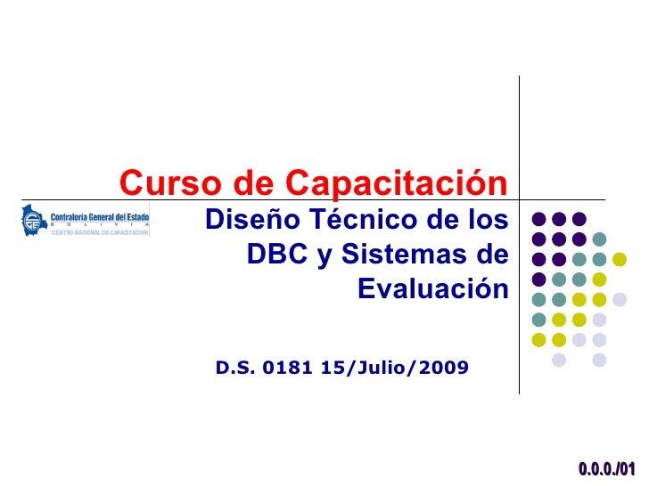 Curso de Capacitación    Diseño Técnico de los       DBC y Sistemas de              Evaluación     D.S. 0181 15/Julio/2009...