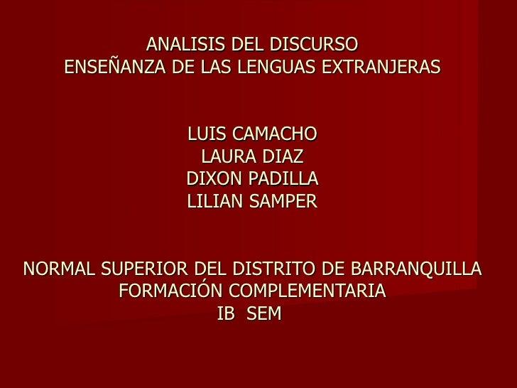 ANALISIS DEL DISCURSO ENSEÑANZA DE LAS LENGUAS EXTRANJERAS LUIS CAMACHO LAURA DIAZ DIXON PADILLA LILIAN SAMPER  NORMAL SUP...