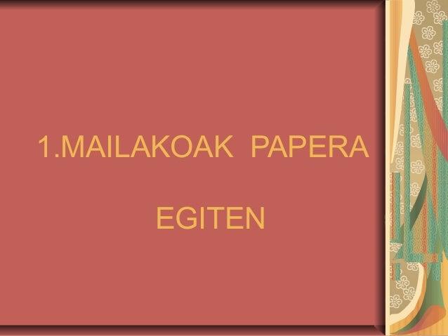 1.MAILAKOAK PAPERA EGITEN
