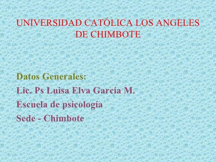 UNIVERSIDAD CATÓLICA LOS ANGELES DE CHIMBOTE Datos Generales: Lic. Ps Luisa Elva García M. Escuela de psicología Sede - Ch...