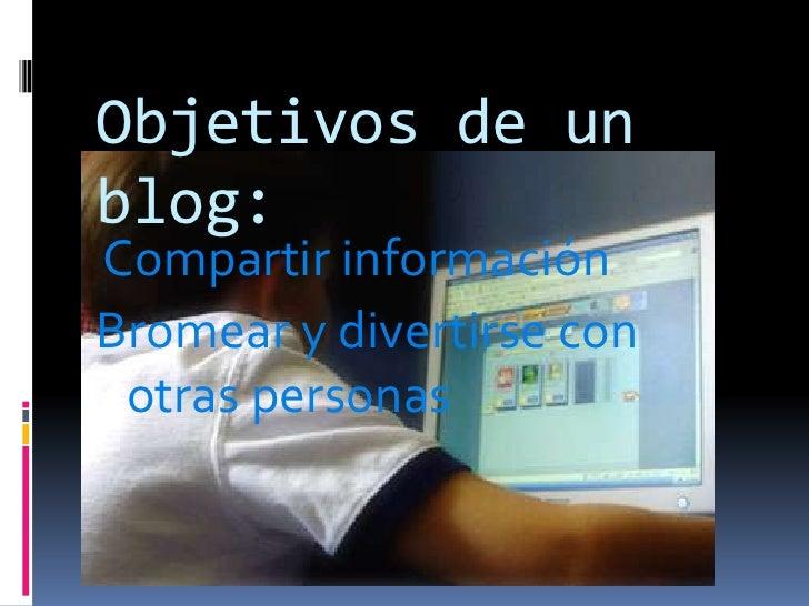 Objetivos de un blog:<br />Compartir información<br />Bromear y divertirse con otras personas<br />