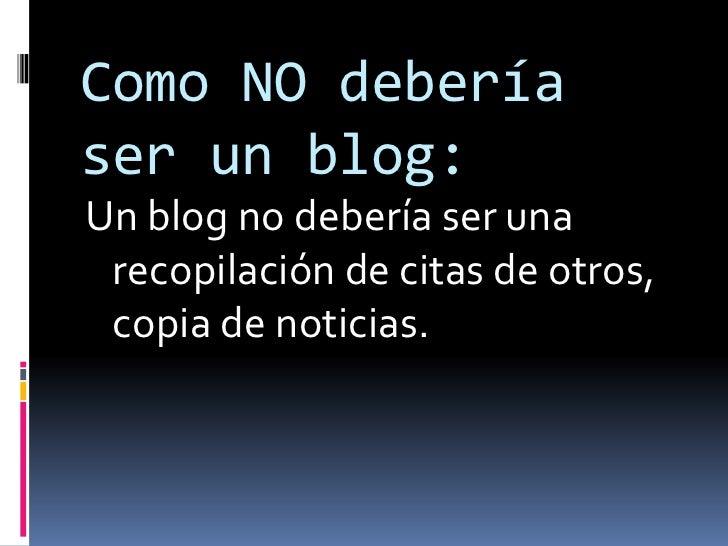 Como NO debería ser un blog:<br />Un blog no debería ser una recopilación de citas de otros, copia de noticias. <br />
