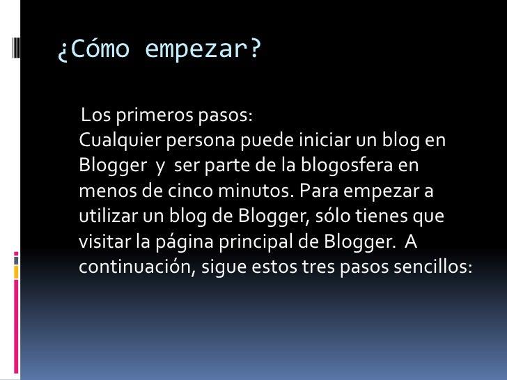 ¿Cómo empezar?<br />     Los primeros pasos:Cualquier persona puede iniciar un blog en Blogger  y  ser parte de la blogosf...
