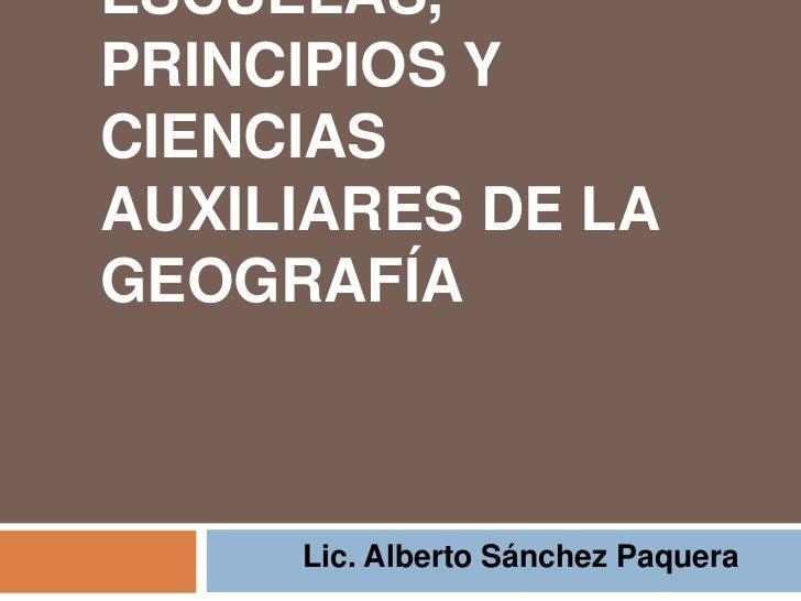 ESCUELAS, PRINCIPIOS Y CIENCIAS AUXILIARES DE LA GEOGRAFÍA         Lic. Alberto Sánchez Paquera
