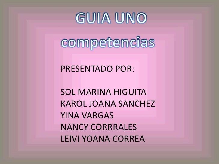 GUIA UNO<br />competencias<br />PRESENTADO POR:<br />SOL MARINA HIGUITA<br />KAROL JOANA SANCHEZ<br />YINA VARGAS<br />NAN...