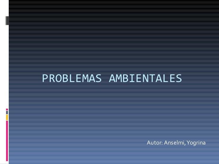Autor: Anselmi, Yogrina PROBLEMAS AMBIENTALES