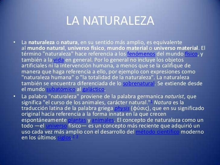 LA NATURALEZA• La naturaleza o natura, en su sentido más amplio, es equivalente  al mundo natural, universo físico, mundo ...