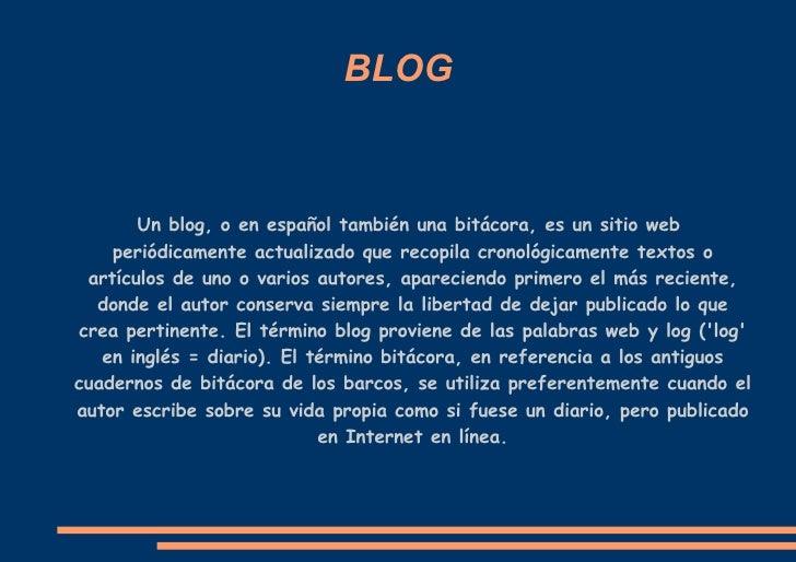 BLOG Un blog, o en español también una bitácora, es un sitio web periódicamente actualizado que recopila cronológicamente ...