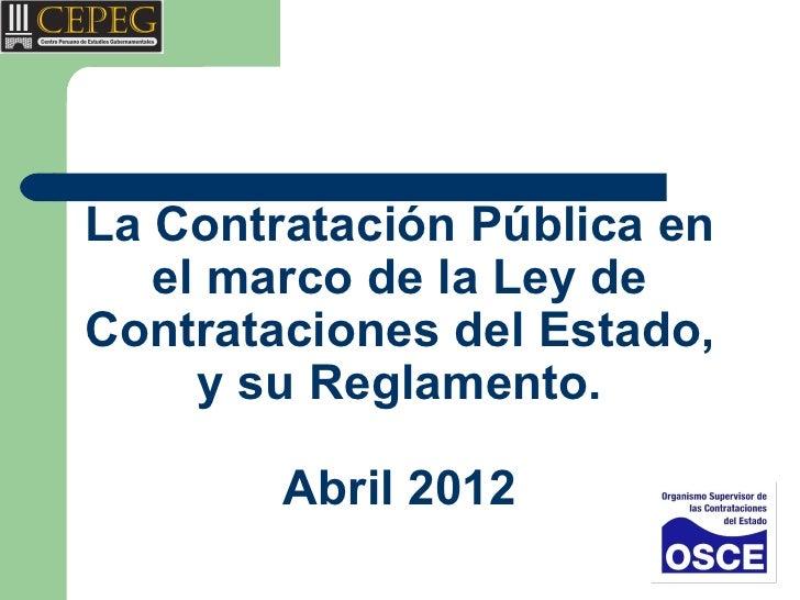 La Contratación Pública en   el marco de la Ley deContrataciones del Estado,     y su Reglamento.        Abril 2012