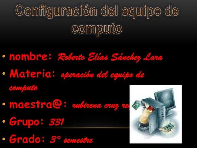 • nombre: Roberto Elías Sánchez Lara• Materia: operación del equipo de  computo• maestra@: rubirena cruz reyes• Grupo: 331...