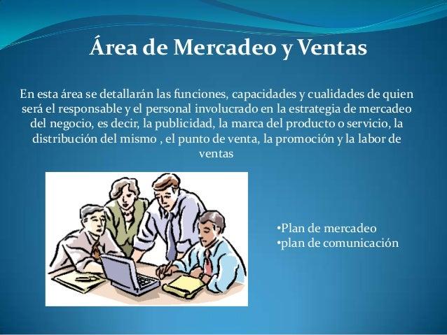 Área de Mercadeo y VentasEn esta área se detallarán las funciones, capacidades y cualidades de quienserá el responsable y ...
