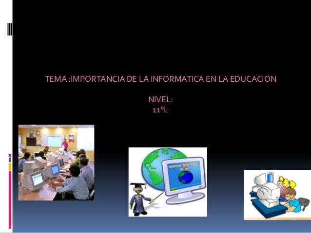 TEMA :IMPORTANCIA DE LA INFORMATICA EN LA EDUCACIONNIVEL:11°L